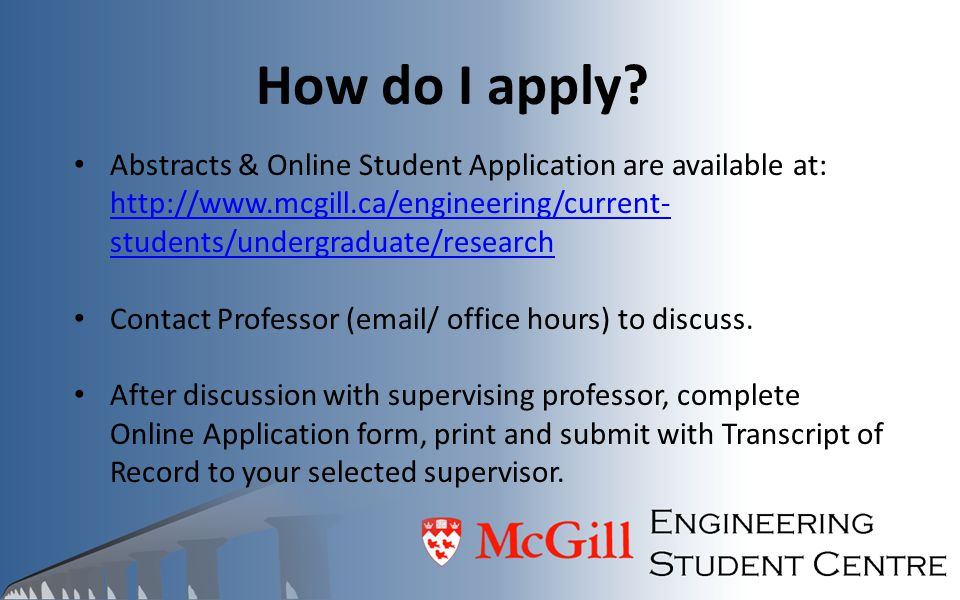How do I apply? Abstracts & Online Student Application are available at: http://www.mcgill.ca/engineering/current- students/undergraduate/research htt