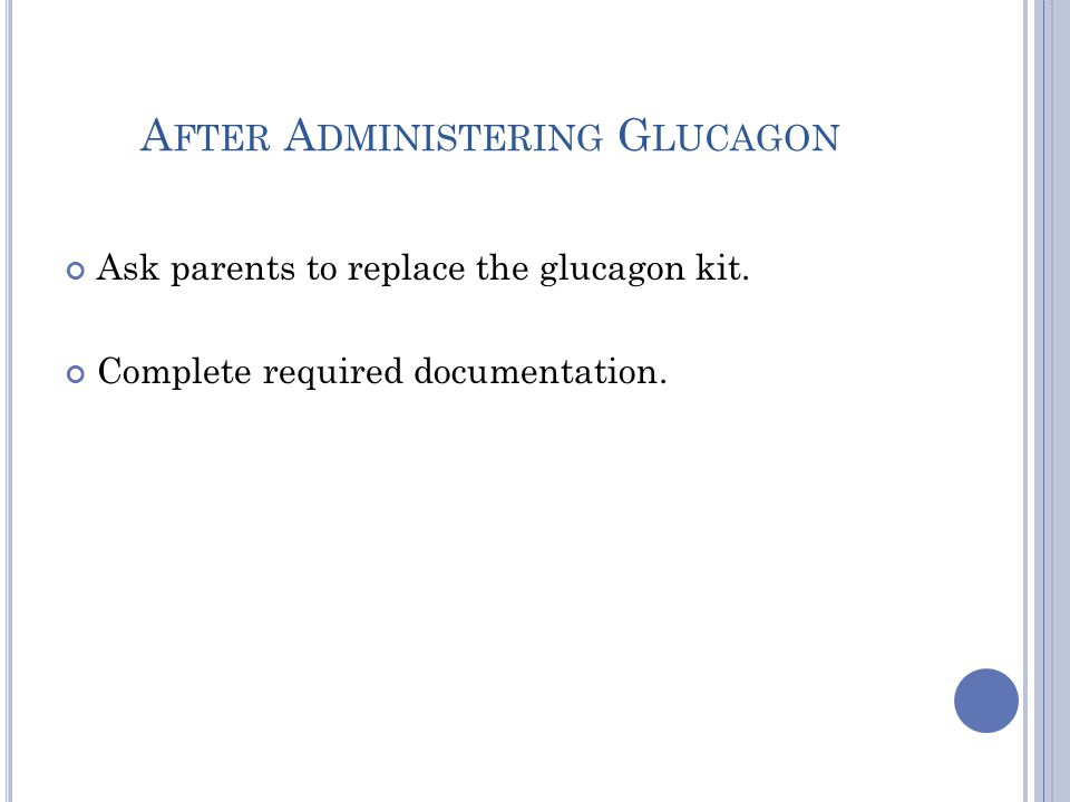 A FTER A DMINISTERING G LUCAGON Ask parents to replace the glucagon kit. Complete required documentation.
