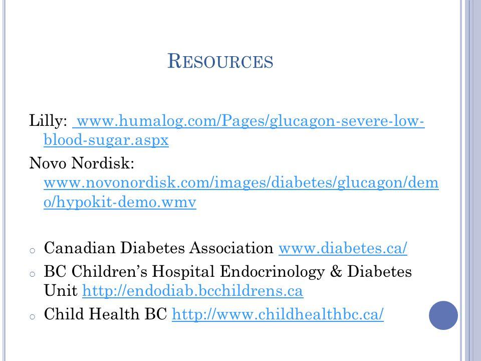 R ESOURCES Lilly: www.humalog.com/Pages/glucagon-severe-low- blood-sugar.aspx www.humalog.com/Pages/glucagon-severe-low- blood-sugar.aspx Novo Nordisk: www.novonordisk.com/images/diabetes/glucagon/dem o/hypokit-demo.wmv www.novonordisk.com/images/diabetes/glucagon/dem o/hypokit-demo.wmv o Canadian Diabetes Association www.diabetes.ca/www.diabetes.ca/ o BC Children's Hospital Endocrinology & Diabetes Unit http://endodiab.bcchildrens.cahttp://endodiab.bcchildrens.ca o Child Health BC http://www.childhealthbc.ca/http://www.childhealthbc.ca/