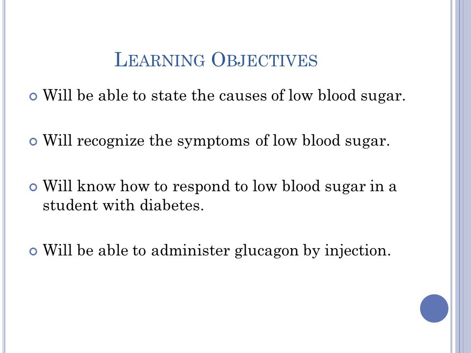 L EARNING O BJECTIVES Will be able to state the causes of low blood sugar. Will recognize the symptoms of low blood sugar. Will know how to respond to