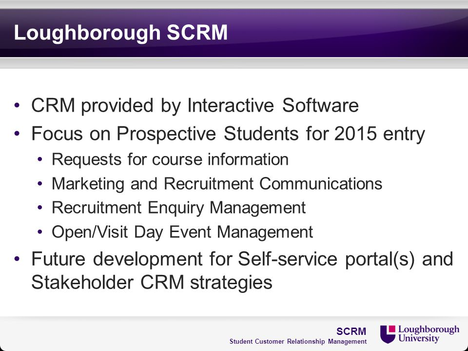 Loughborough SCRM CRM provided by Interactive Software Focus on Prospective Students for 2015 entry Requests for course information Marketing and Recr