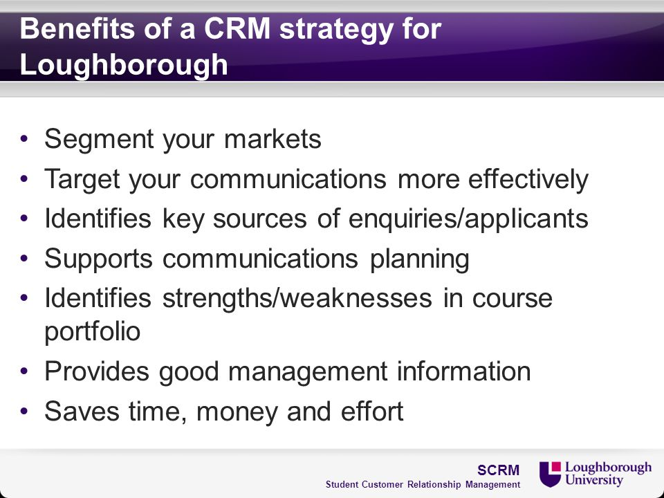 Benefits of a CRM strategy for Loughborough Segment your markets Target your communications more effectively Identifies key sources of enquiries/appli