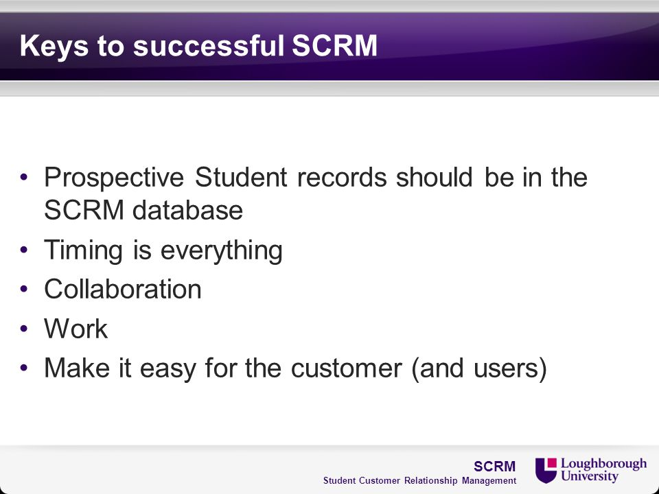 Keys to successful SCRM Prospective Student records should be in the SCRM database Timing is everything Collaboration Work Make it easy for the custom