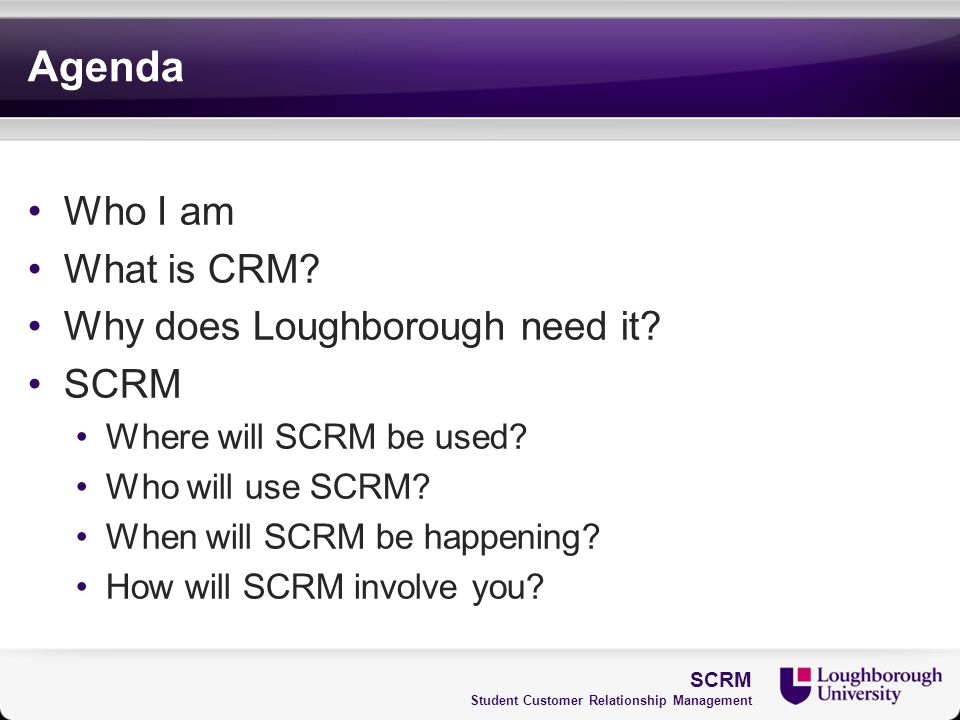 Agenda Who I am What is CRM? Why does Loughborough need it? SCRM Where will SCRM be used? Who will use SCRM? When will SCRM be happening? How will SCR