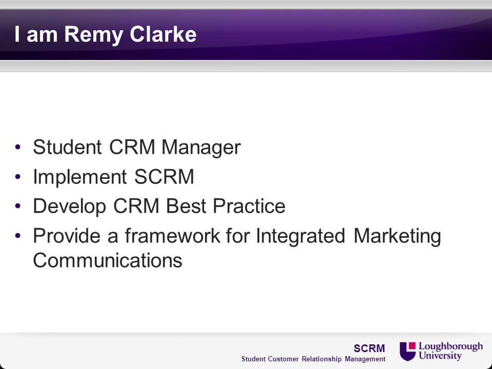 I am Remy Clarke Student CRM Manager Implement SCRM Develop CRM Best Practice Provide a framework for Integrated Marketing Communications SCRM Student