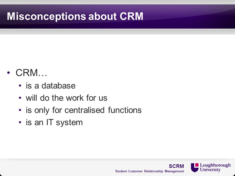 Misconceptions about CRM CRM… is a database will do the work for us is only for centralised functions is an IT system SCRM Student Customer Relationsh