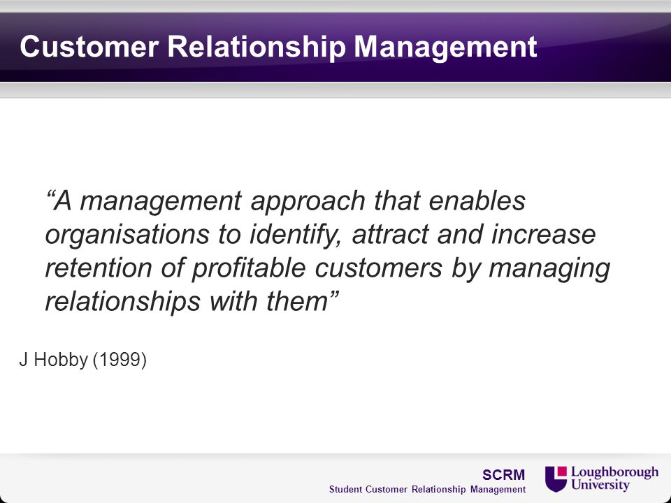 "Customer Relationship Management ""A management approach that enables organisations to identify, attract and increase retention of profitable customers"