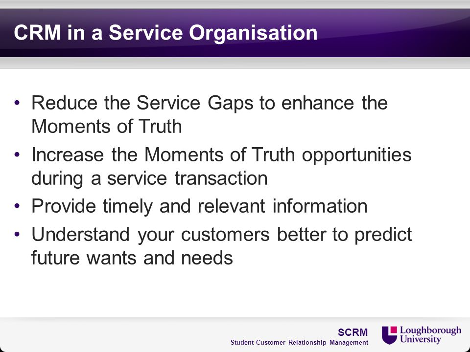 CRM in a Service Organisation Reduce the Service Gaps to enhance the Moments of Truth Increase the Moments of Truth opportunities during a service tra