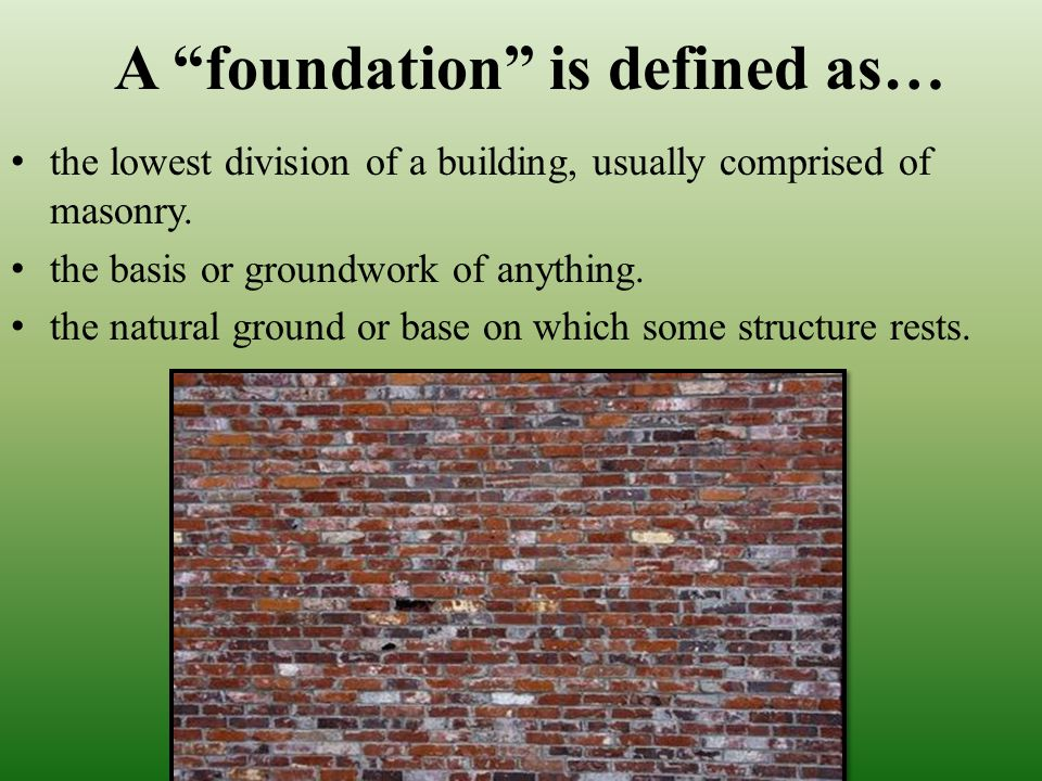 A foundation is defined as… the lowest division of a building, usually comprised of masonry.
