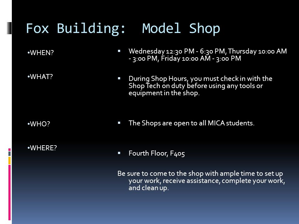 Fox Building: Model Shop WHEN? WHAT? WHO? WHERE?  Wednesday 12:30 PM - 6:30 PM, Thursday 10:00 AM - 3:00 PM, Friday 10:00 AM - 3:00 PM  During Shop