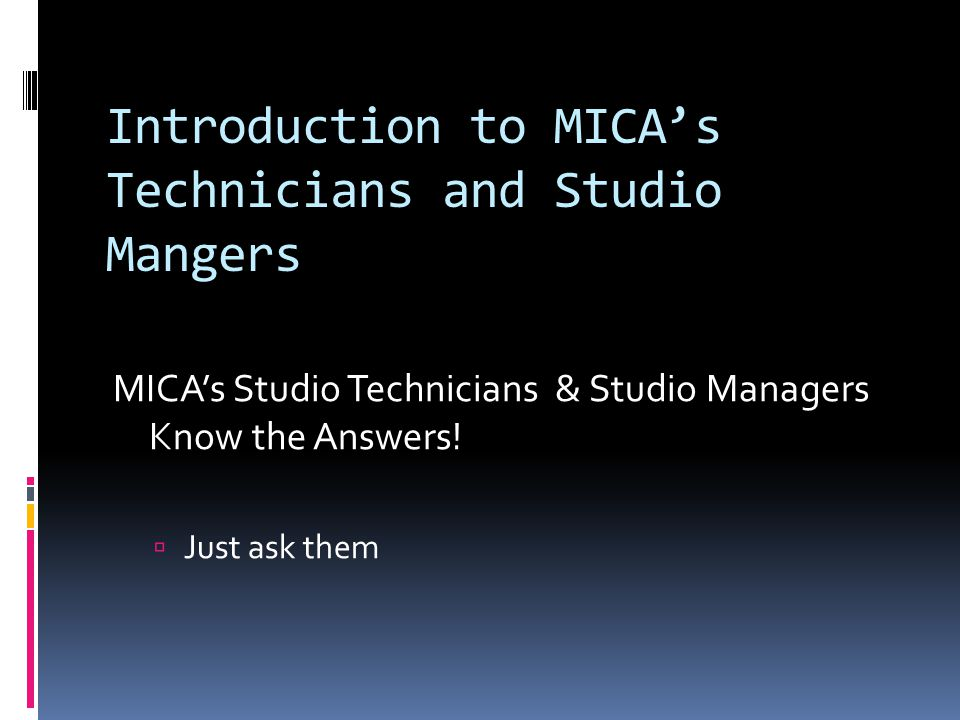 Introduction to MICA's Technicians and Studio Mangers MICA's Studio Technicians & Studio Managers Know the Answers!  Just ask them