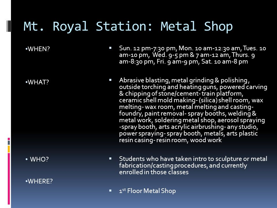 Mt. Royal Station: Metal Shop WHEN? WHAT? WHO? WHERE?  Sun. 12 pm-7:30 pm, Mon. 10 am-12:30 am, Tues. 10 am-10 pm, Wed. 9-5 pm & 7 am-12 am, Thurs. 9