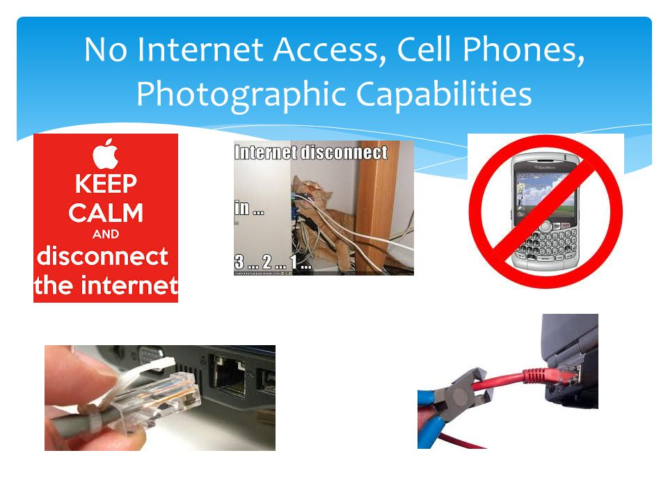 No Internet Access, Cell Phones, Photographic Capabilities