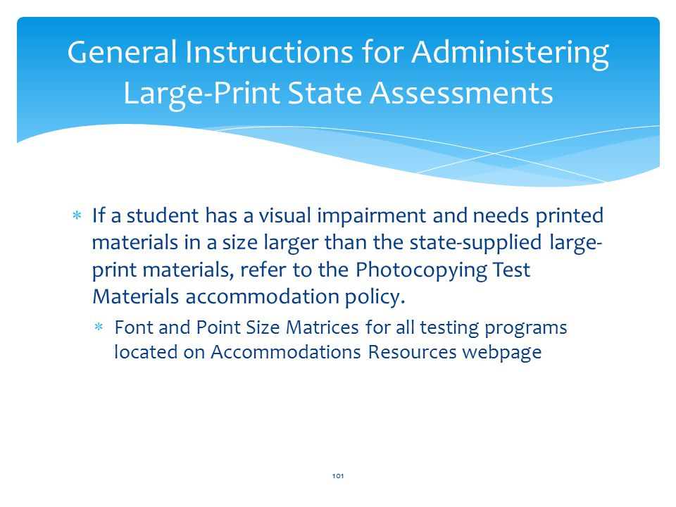  If a student has a visual impairment and needs printed materials in a size larger than the state-supplied large- print materials, refer to the Photocopying Test Materials accommodation policy.