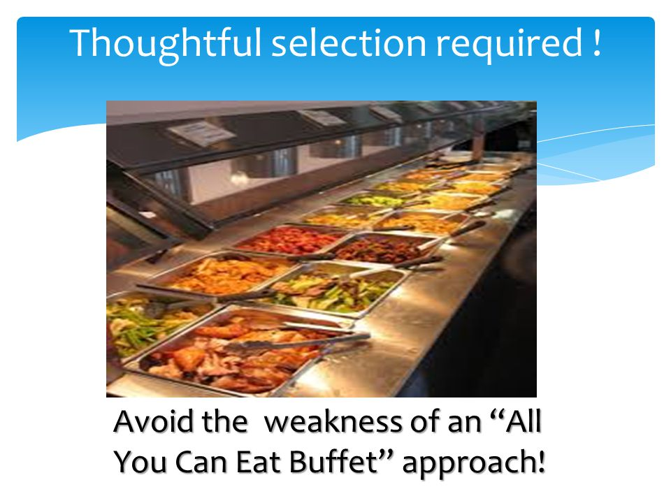 Thoughtful selection required !Avoid the weakness of an All You Can Eat Buffet approach!