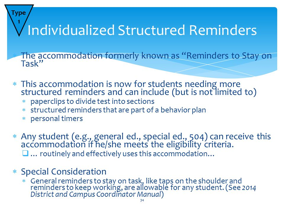  The accommodation formerly known as Reminders to Stay on Task  This accommodation is now for students needing more structured reminders and can include (but is not limited to)  paperclips to divide test into sections  structured reminders that are part of a behavior plan  personal timers  Any student (e.g., general ed., special ed., 504) can receive this accommodation if he/she meets the eligibility criteria.