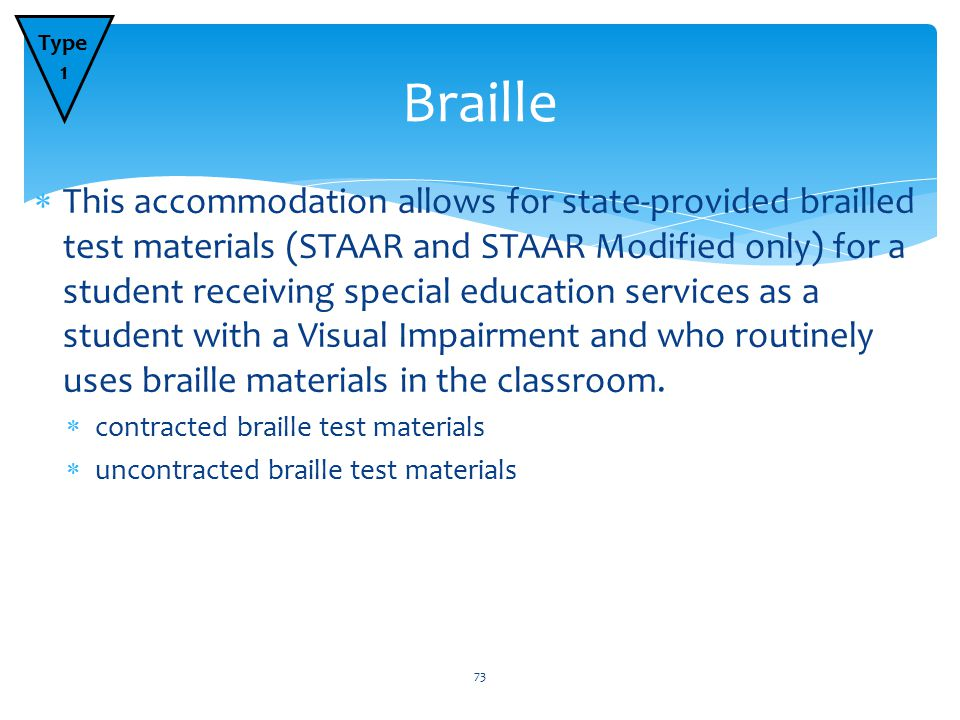  This accommodation allows for state-provided brailled test materials (STAAR and STAAR Modified only) for a student receiving special education services as a student with a Visual Impairment and who routinely uses braille materials in the classroom.
