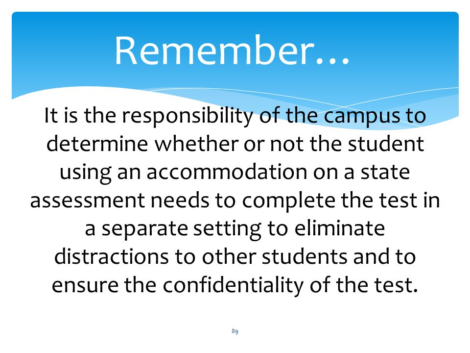 Remember… 89 It is the responsibility of the campus to determine whether or not the student using an accommodation on a state assessment needs to complete the test in a separate setting to eliminate distractions to other students and to ensure the confidentiality of the test.