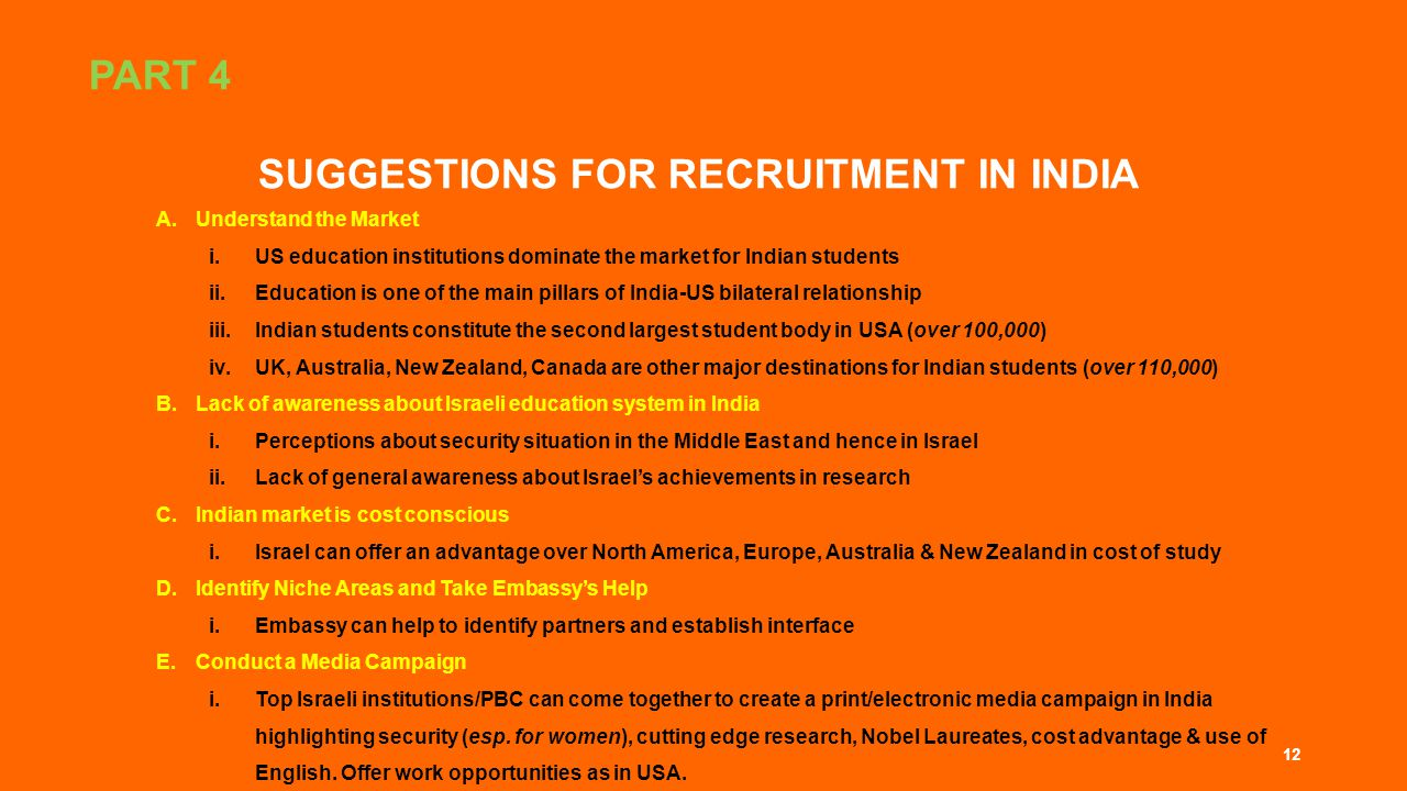 PART 4 SUGGESTIONS FOR RECRUITMENT IN INDIA A.Understand the Market i.US education institutions dominate the market for Indian students ii.Education is one of the main pillars of India-US bilateral relationship iii.Indian students constitute the second largest student body in USA (over 100,000) iv.UK, Australia, New Zealand, Canada are other major destinations for Indian students (over 110,000) B.Lack of awareness about Israeli education system in India i.Perceptions about security situation in the Middle East and hence in Israel ii.Lack of general awareness about Israel's achievements in research C.Indian market is cost conscious i.Israel can offer an advantage over North America, Europe, Australia & New Zealand in cost of study D.Identify Niche Areas and Take Embassy's Help i.Embassy can help to identify partners and establish interface E.Conduct a Media Campaign i.Top Israeli institutions/PBC can come together to create a print/electronic media campaign in India highlighting security (esp.