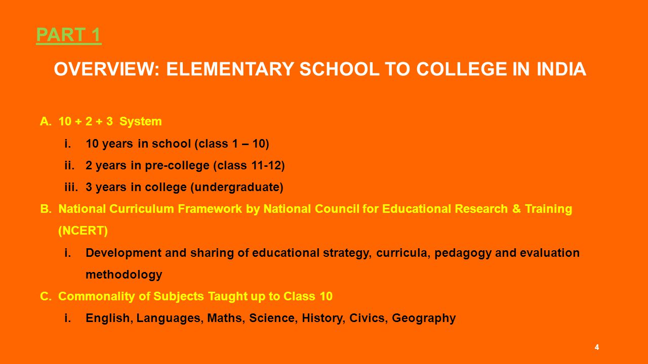 PART 1 OVERVIEW: ELEMENTARY SCHOOL TO COLLEGE IN INDIA A.10 + 2 + 3 System i.10 years in school (class 1 – 10) ii.2 years in pre-college (class 11-12) iii.3 years in college (undergraduate) B.National Curriculum Framework by National Council for Educational Research & Training (NCERT) i.Development and sharing of educational strategy, curricula, pedagogy and evaluation methodology C.Commonality of Subjects Taught up to Class 10 i.English, Languages, Maths, Science, History, Civics, Geography 4