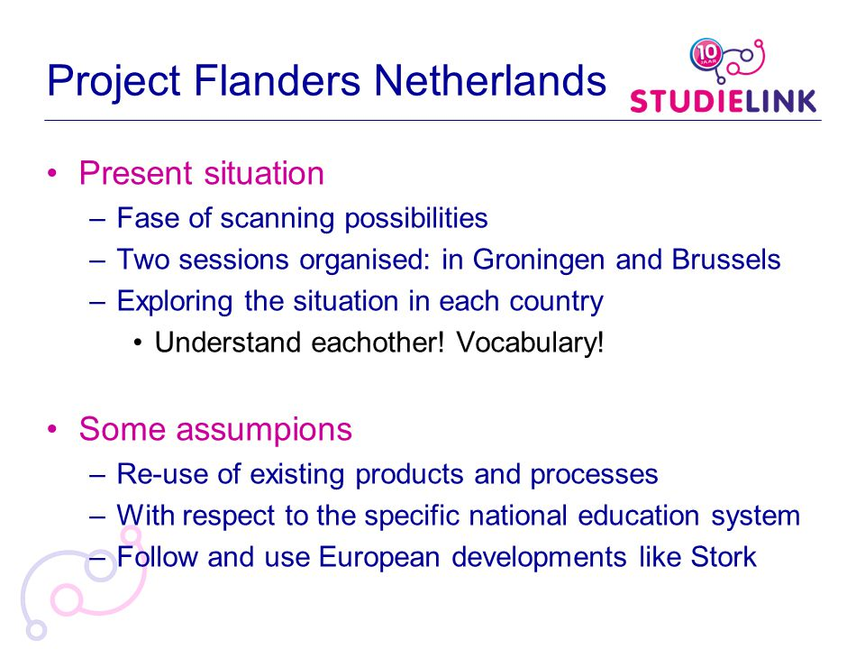 Project Flanders Netherlands Present situation –Fase of scanning possibilities –Two sessions organised: in Groningen and Brussels –Exploring the situation in each country Understand eachother.