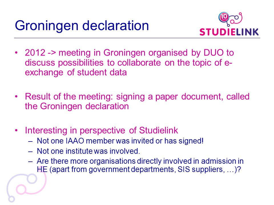 Groningen declaration 2012 -> meeting in Groningen organised by DUO to discuss possibilities to collaborate on the topic of e- exchange of student data Result of the meeting: signing a paper document, called the Groningen declaration Interesting in perspective of Studielink –Not one IAAO member was invited or has signed.
