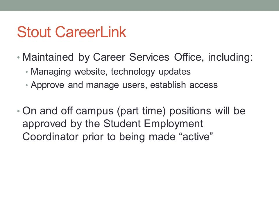 Stout CareerLink Maintained by Career Services Office, including: Managing website, technology updates Approve and manage users, establish access On and off campus (part time) positions will be approved by the Student Employment Coordinator prior to being made active