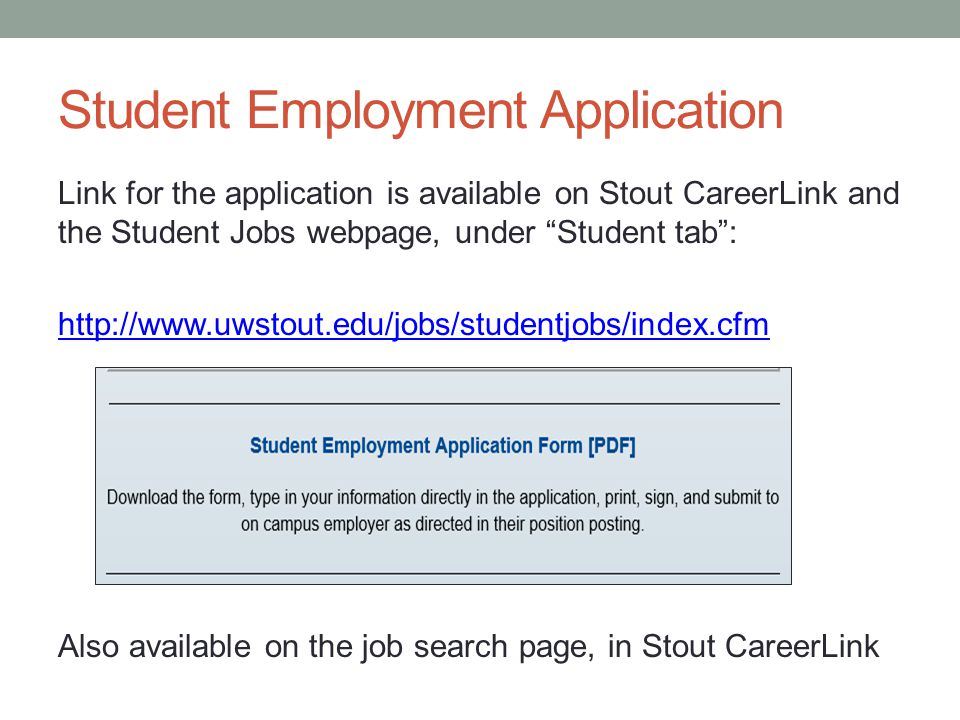 Student Employment Application Link for the application is available on Stout CareerLink and the Student Jobs webpage, under Student tab : http://www.uwstout.edu/jobs/studentjobs/index.cfm Also available on the job search page, in Stout CareerLink