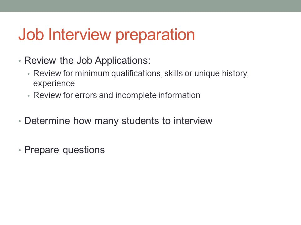 Job Interview preparation Review the Job Applications: Review for minimum qualifications, skills or unique history, experience Review for errors and incomplete information Determine how many students to interview Prepare questions
