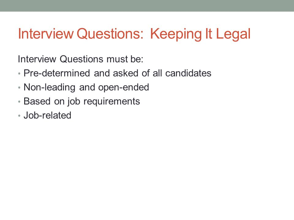 Interview Questions: Keeping It Legal Interview Questions must be: Pre-determined and asked of all candidates Non-leading and open-ended Based on job requirements Job-related