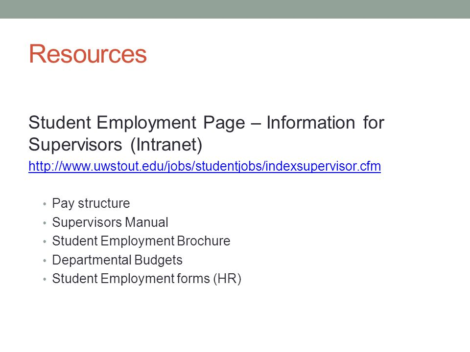 Resources Student Employment Page – Information for Supervisors (Intranet) http://www.uwstout.edu/jobs/studentjobs/indexsupervisor.cfm Pay structure Supervisors Manual Student Employment Brochure Departmental Budgets Student Employment forms (HR)