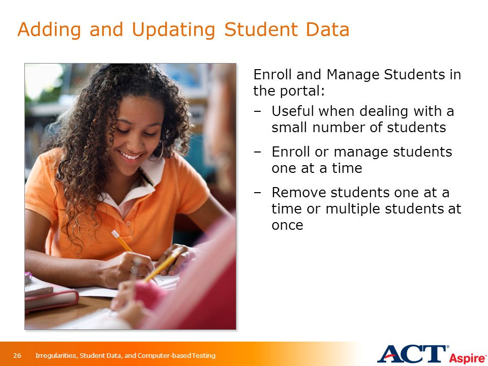 Adding and Updating Student Data Enroll and Manage Students in the portal: –Useful when dealing with a small number of students –Enroll or manage stud