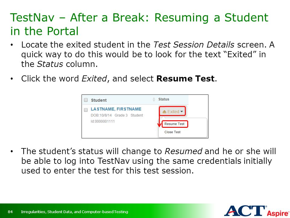 TestNav – After a Break: Resuming a Student in the Portal Irregularities, Student Data, and Computer-based Testing84 Locate the exited student in the