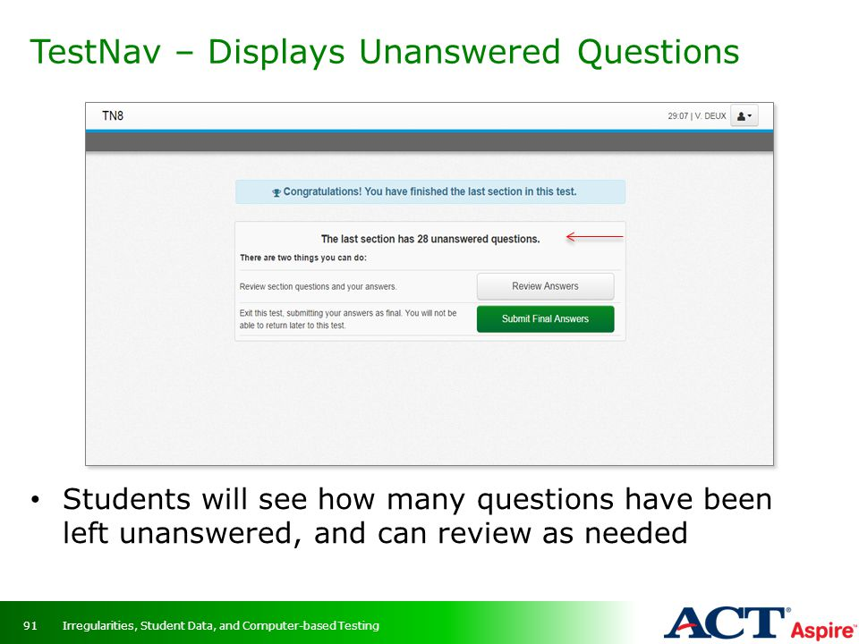 TestNav – Displays Unanswered Questions Students will see how many questions have been left unanswered, and can review as needed Irregularities, Stude