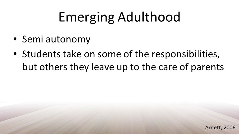 Emerging Adulthood Semi autonomy Students take on some of the responsibilities, but others they leave up to the care of parents Arnett, 2006