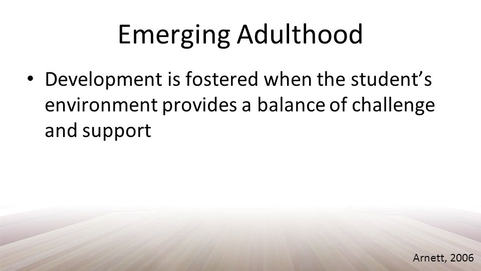 Emerging Adulthood Development is fostered when the student's environment provides a balance of challenge and support Arnett, 2006