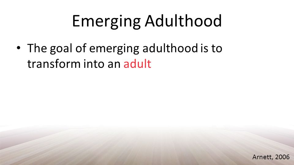 Emerging Adulthood The goal of emerging adulthood is to transform into an adult Arnett, 2006