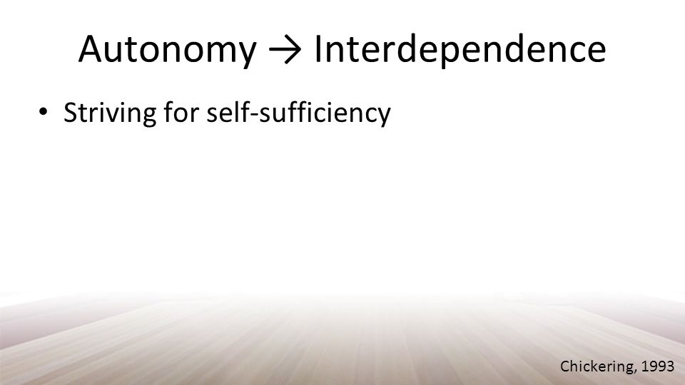 Autonomy → Interdependence Striving for self-sufficiency Chickering, 1993