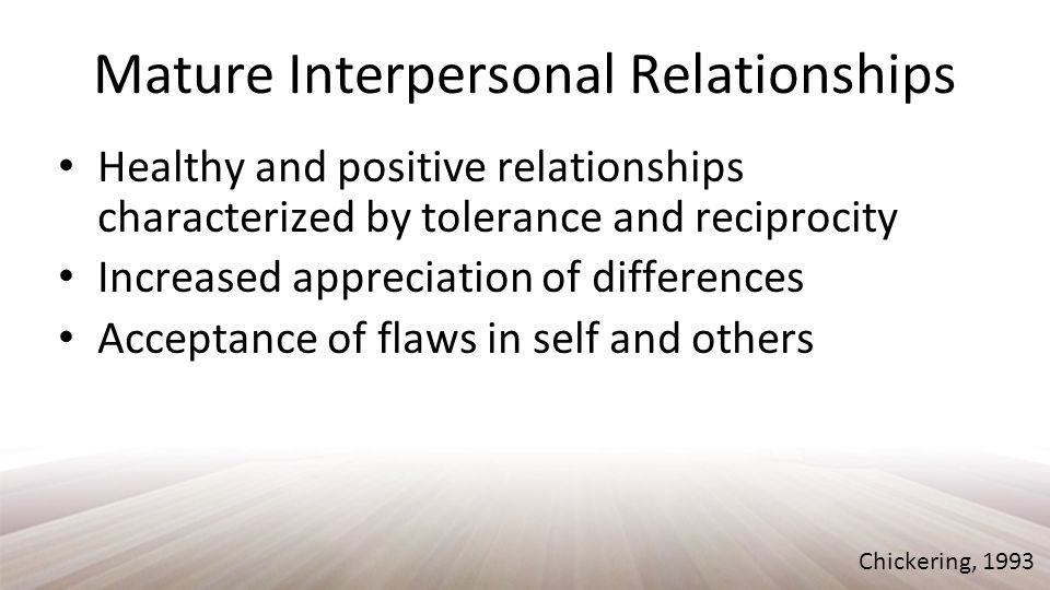 Mature Interpersonal Relationships Healthy and positive relationships characterized by tolerance and reciprocity Increased appreciation of differences Acceptance of flaws in self and others Chickering, 1993
