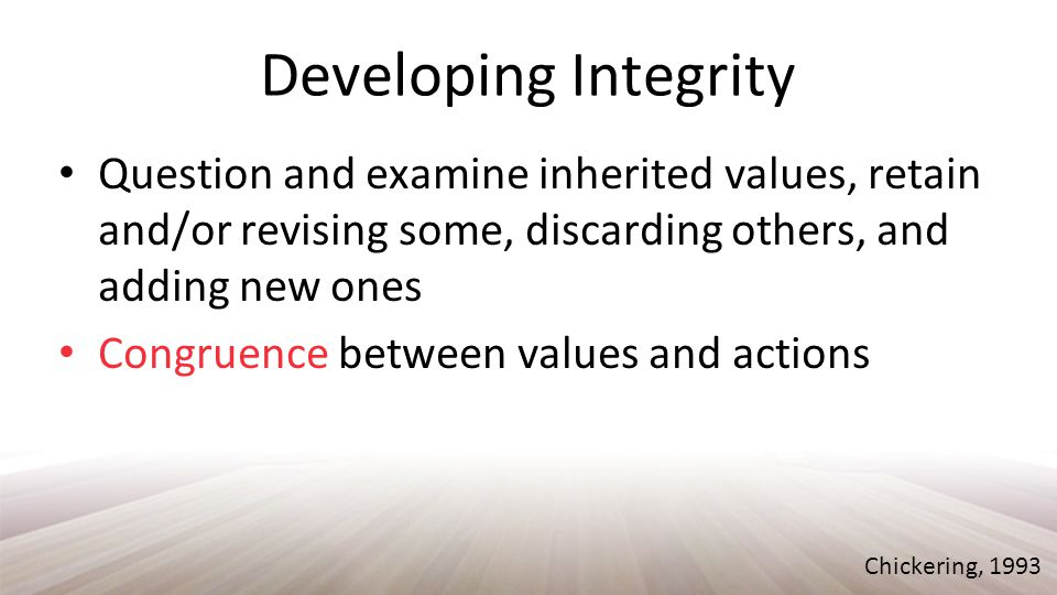 Developing Integrity Question and examine inherited values, retain and/or revising some, discarding others, and adding new ones Congruence between values and actions Chickering, 1993