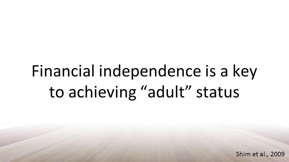 Shim et al., 2009 Financial independence is a key to achieving adult status