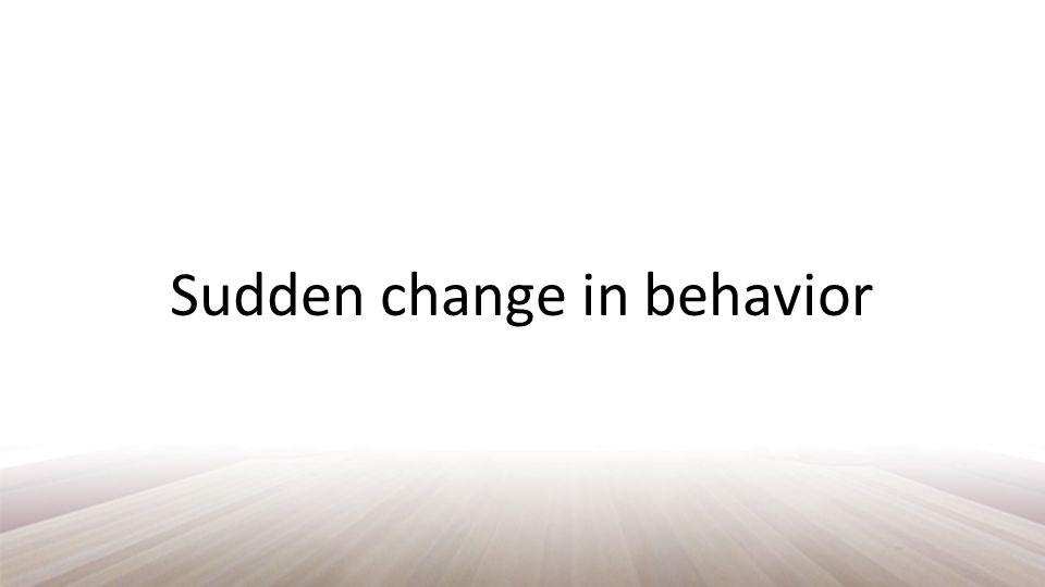 Sudden change in behavior