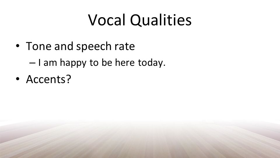 Vocal Qualities Tone and speech rate – I am happy to be here today. Accents?