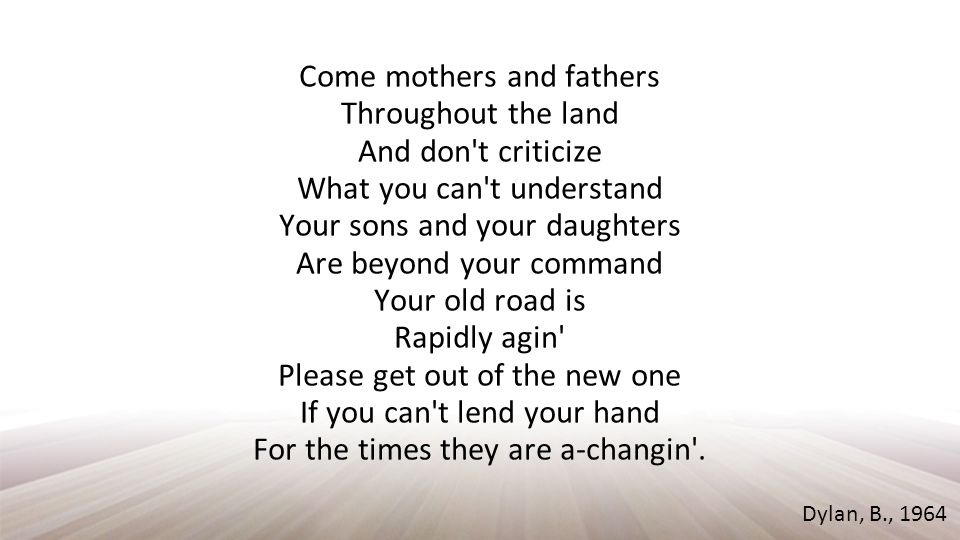 Come mothers and fathers Throughout the land And don t criticize What you can t understand Your sons and your daughters Are beyond your command Your old road is Rapidly agin Please get out of the new one If you can t lend your hand For the times they are a-changin .