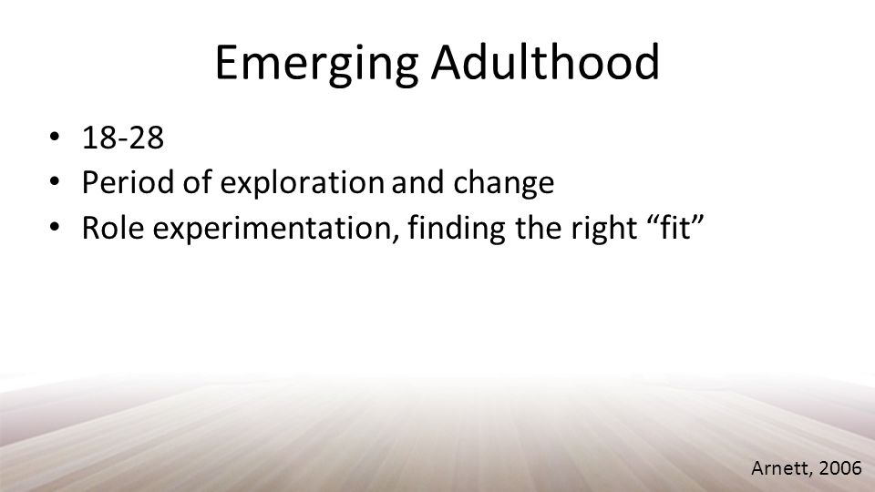 Emerging Adulthood 18-28 Period of exploration and change Role experimentation, finding the right fit Arnett, 2006
