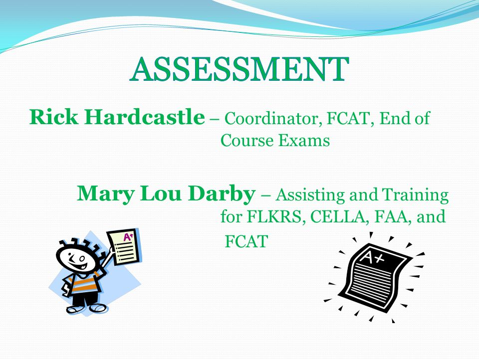 Rick Hardcastle – Coordinator, FCAT, End of Course Exams Mary Lou Darby – Assisting and Training for FLKRS, CELLA, FAA, and FCAT