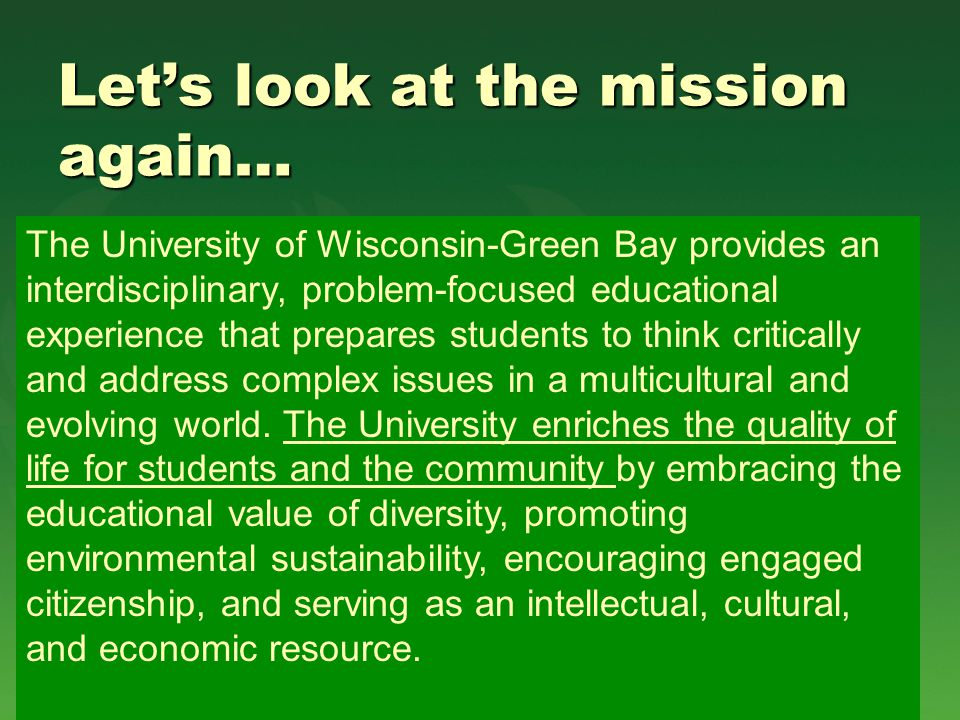 Let's look at the mission again… The University of Wisconsin-Green Bay provides an interdisciplinary, problem-focused educational experience that prepares students to think critically and address complex issues in a multicultural and evolving world.