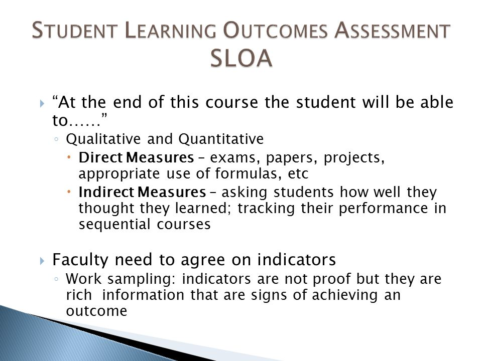  At the end of this course the student will be able to…… ◦ Qualitative and Quantitative  Direct Measures – exams, papers, projects, appropriate use of formulas, etc  Indirect Measures – asking students how well they thought they learned; tracking their performance in sequential courses  Faculty need to agree on indicators ◦ Work sampling: indicators are not proof but they are rich information that are signs of achieving an outcome
