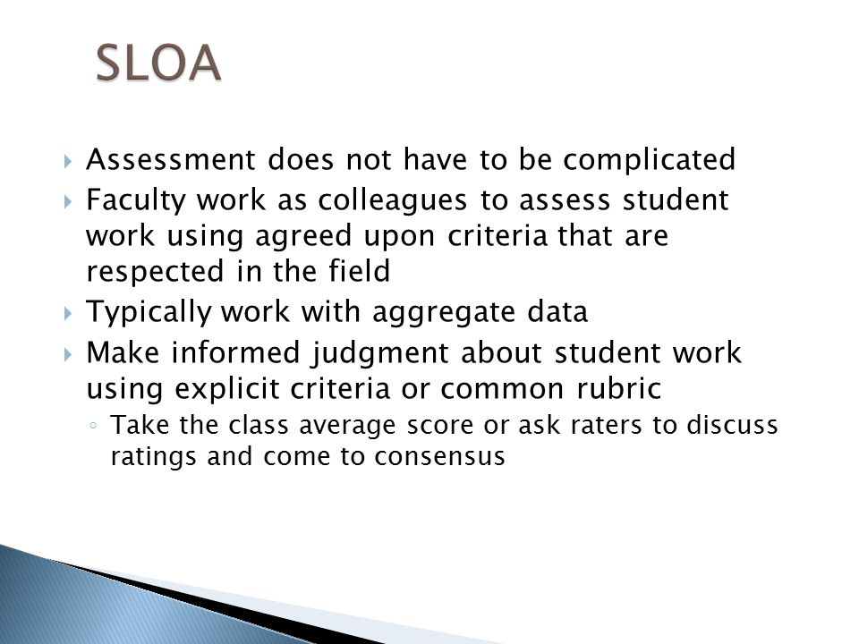  Assessment does not have to be complicated  Faculty work as colleagues to assess student work using agreed upon criteria that are respected in the field  Typically work with aggregate data  Make informed judgment about student work using explicit criteria or common rubric ◦ Take the class average score or ask raters to discuss ratings and come to consensus