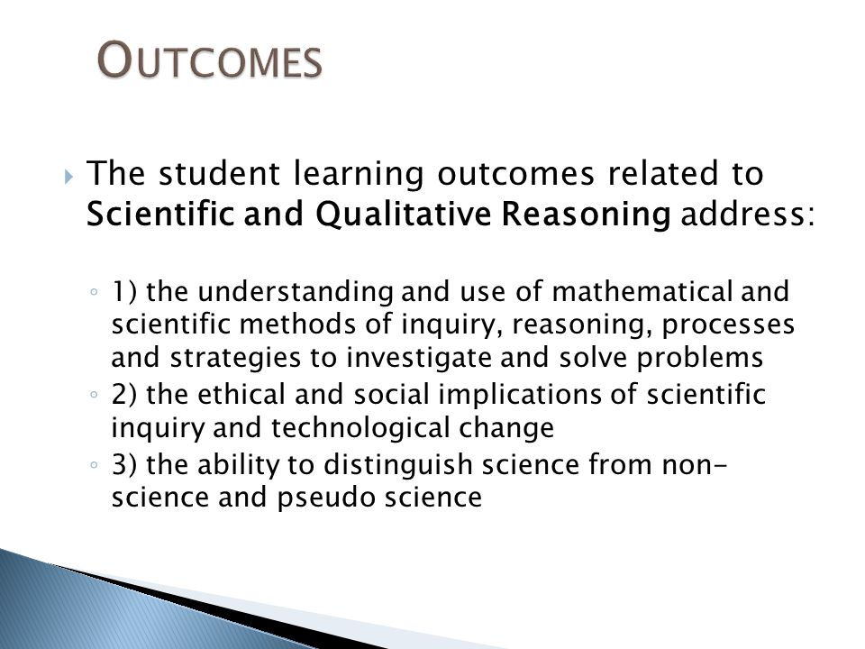  The student learning outcomes related to Scientific and Qualitative Reasoning address: ◦ 1) the understanding and use of mathematical and scientific methods of inquiry, reasoning, processes and strategies to investigate and solve problems ◦ 2) the ethical and social implications of scientific inquiry and technological change ◦ 3) the ability to distinguish science from non- science and pseudo science